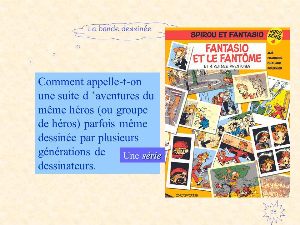 La bande dessinée 28 Comment appelle-t-on une suite d aventures du même héros (ou groupe de héros) parfois même dessinée par plusieurs générations de dessinateurs.