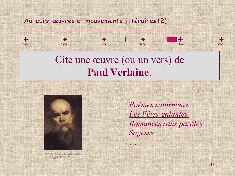 Auteurs, œuvres et mouvements littéraires (2) 13 Cite une œuvre (ou un vers) de Paul Verlaine. Poèmes saturniens, Les Fêtes galantes, Romances sans pa