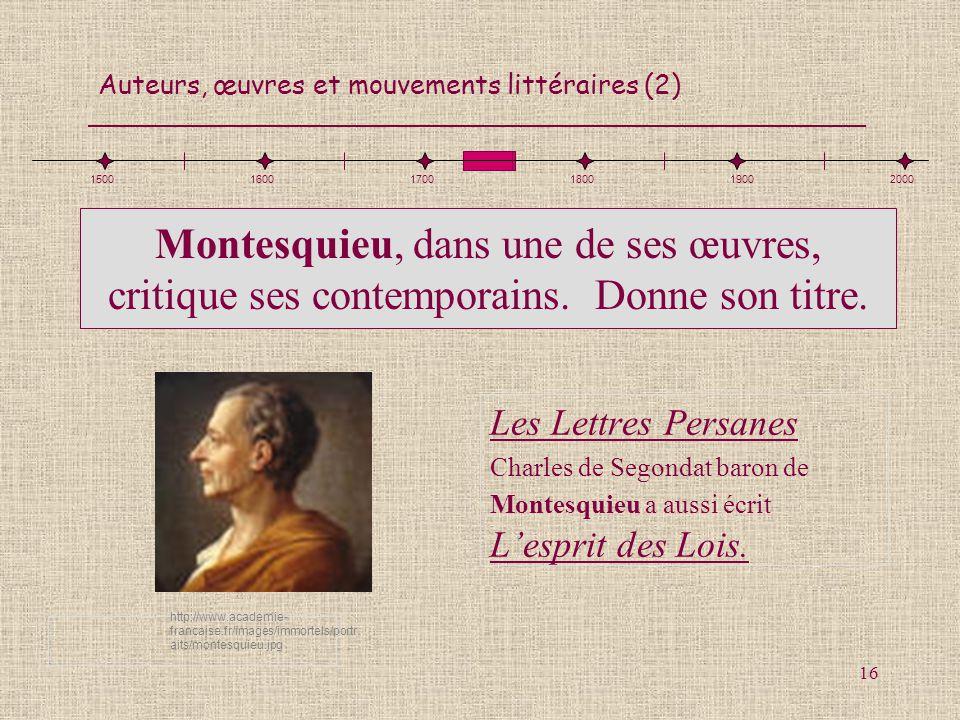 Auteurs, œuvres et mouvements littéraires (2) 16 Montesquieu, dans une de ses œuvres, critique ses contemporains. Donne son titre. Les Lettres Persane