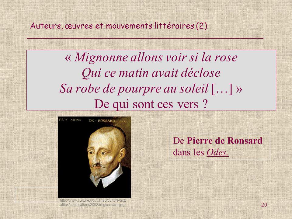 Auteurs, œuvres et mouvements littéraires (2) 20 « Mignonne allons voir si la rose Qui ce matin avait déclose Sa robe de pourpre au soleil […] » De qu