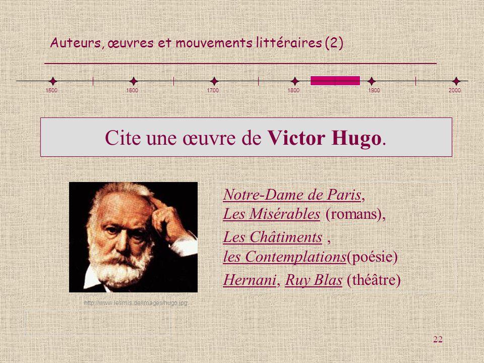Auteurs, œuvres et mouvements littéraires (2) 22 Cite une œuvre de Victor Hugo. Notre-Dame de Paris, Les Misérables (romans), Les Châtiments, les Cont