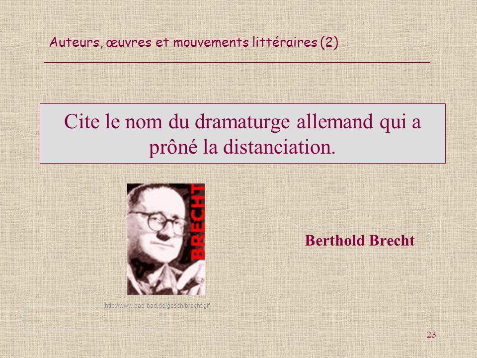 Auteurs, œuvres et mouvements littéraires (2) 23 Cite le nom du dramaturge allemand qui a prôné la distanciation. Berthold Brecht http://www.bad-bad.d