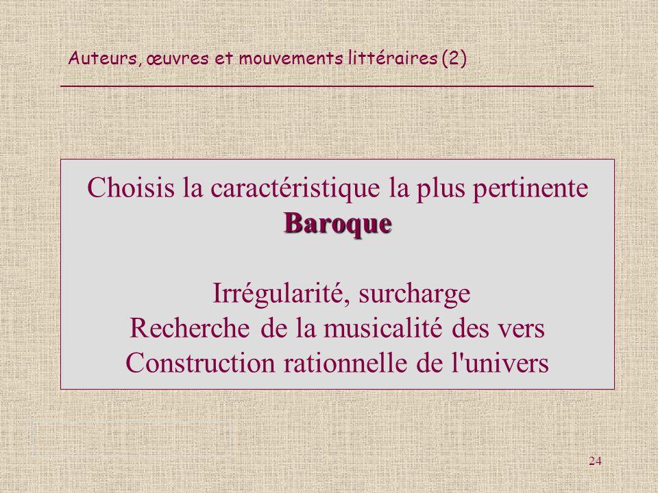 Auteurs, œuvres et mouvements littéraires (2) 24 Baroque Choisis la caractéristique la plus pertinente Baroque Irrégularité, surcharge Recherche de la