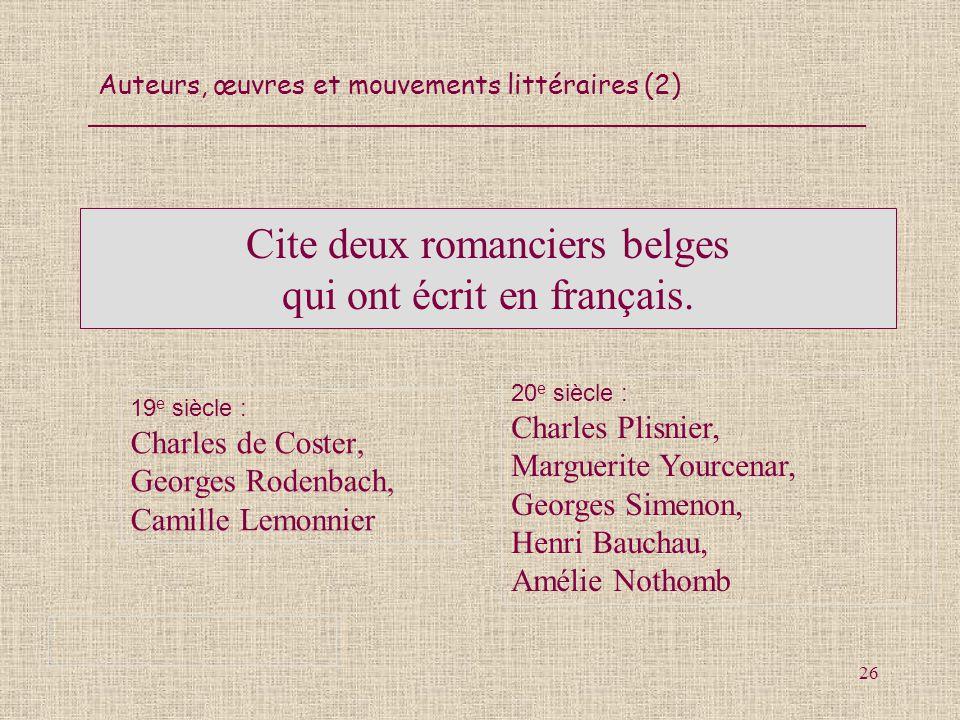 Auteurs, œuvres et mouvements littéraires (2) 26 Cite deux romanciers belges qui ont écrit en français. 19 e siècle : Charles de Coster, Georges Roden