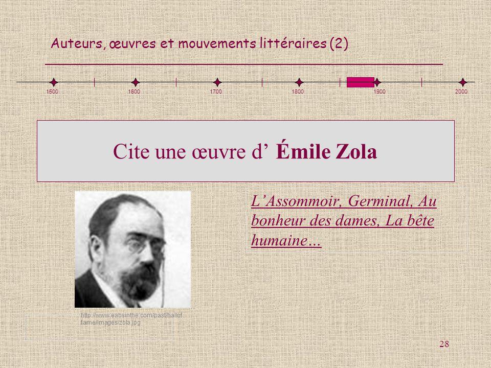 Auteurs, œuvres et mouvements littéraires (2) 28 Cite une œuvre d Émile Zola LAssommoir, Germinal, Au bonheur des dames, La bête humaine… 150016001700