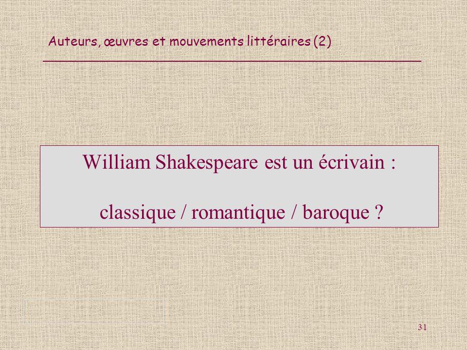Auteurs, œuvres et mouvements littéraires (2) 31 William Shakespeare est un écrivain : classique / romantique / baroque ?