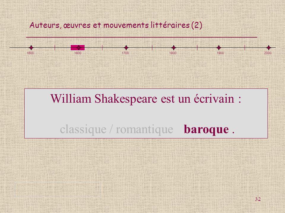 Auteurs, œuvres et mouvements littéraires (2) 32 150016001700180019002000 William Shakespeare est un écrivain : classique / romantique / baroque.