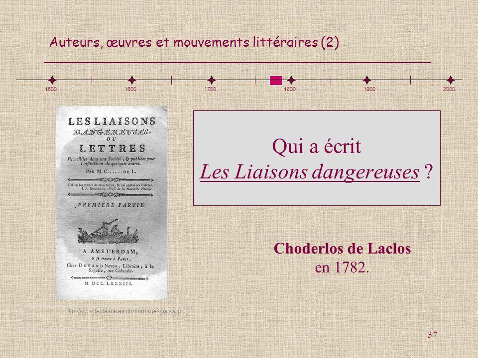 Auteurs, œuvres et mouvements littéraires (2) 37 150016001700180019002000 Qui a écrit Les Liaisons dangereuses ? Choderlos de Laclos en 1782. http://w