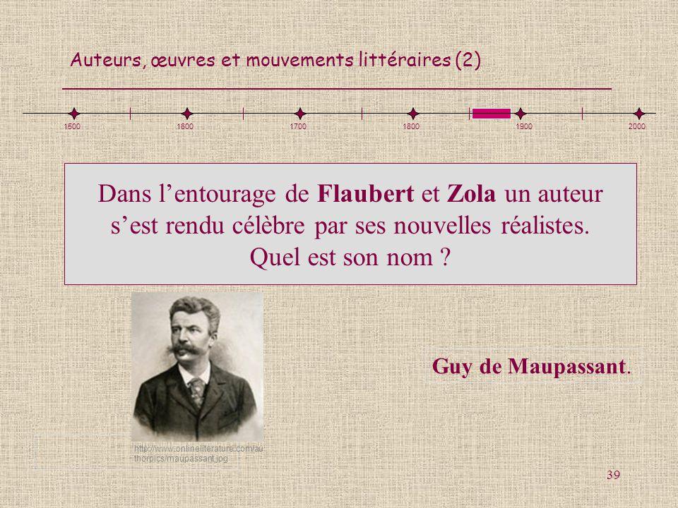 Auteurs, œuvres et mouvements littéraires (2) 39 Dans lentourage de Flaubert et Zola un auteur sest rendu célèbre par ses nouvelles réalistes. Quel es