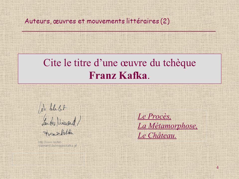 Auteurs, œuvres et mouvements littéraires (2) 4 Cite le titre dune œuvre du tchèque Franz Kafka. Le Procès, La Métamorphose, Le Château. http://www.la