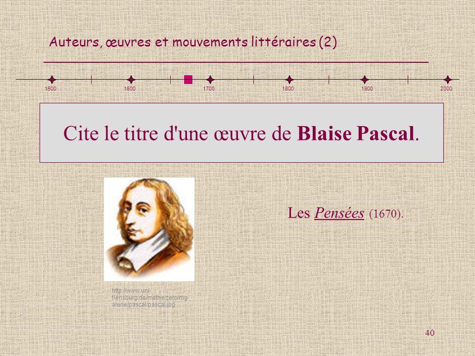 Auteurs, œuvres et mouvements littéraires (2) 40 Cite le titre d'une œuvre de Blaise Pascal. Les Pensées (1670). 150016001700180019002000 http://www.u