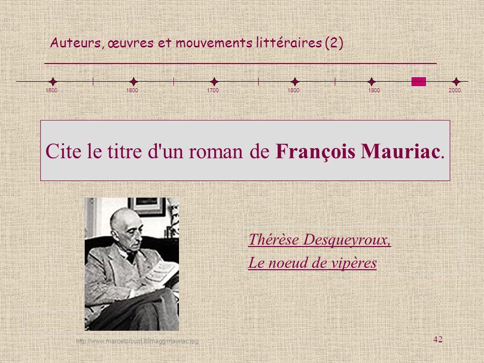 Auteurs, œuvres et mouvements littéraires (2) 42 Cite le titre d'un roman de François Mauriac. Thérèse Desqueyroux, Le noeud de vipères 15001600170018