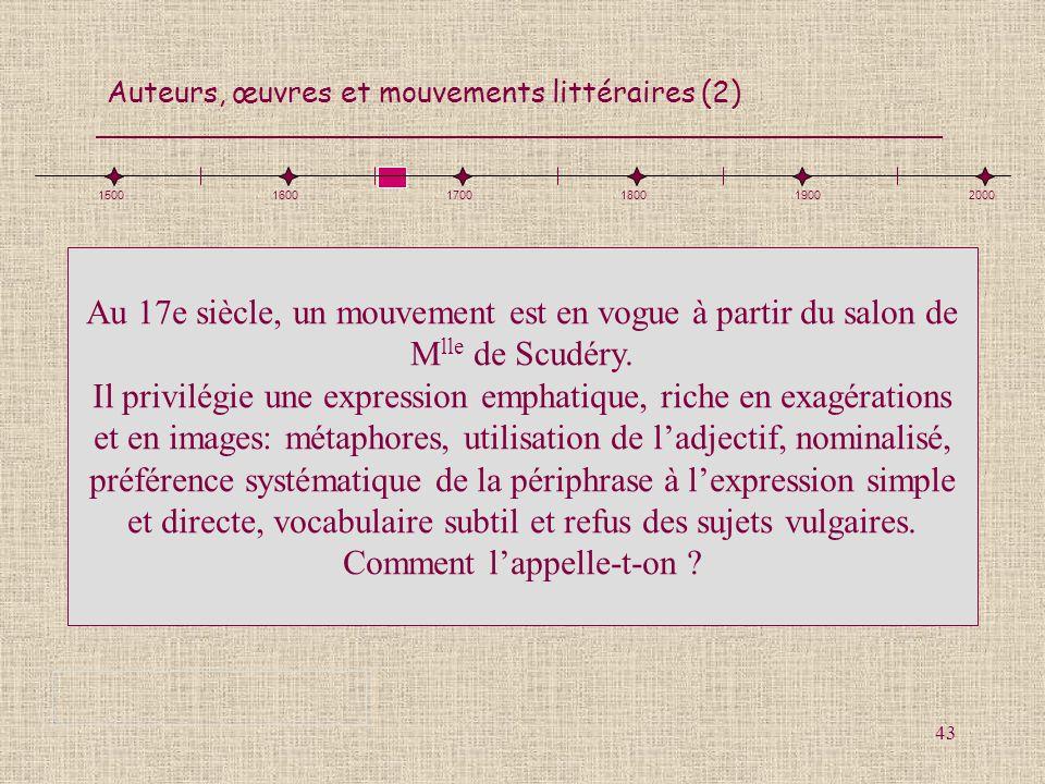 Auteurs, œuvres et mouvements littéraires (2) 43 150016001700180019002000 Au 17e siècle, un mouvement est en vogue à partir du salon de M lle de Scudé