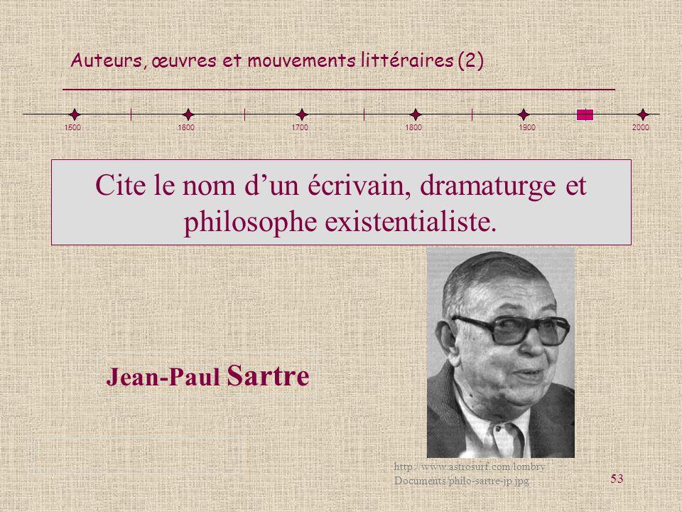 Auteurs, œuvres et mouvements littéraires (2) 53 Cite le nom dun écrivain, dramaturge et philosophe existentialiste. Jean-Paul Sartre 1500160017001800
