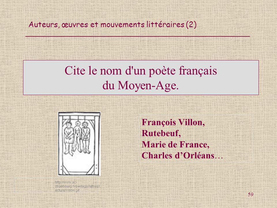 Auteurs, œuvres et mouvements littéraires (2) 59 Cite le nom d'un poète français du Moyen-Age. François Villon, Rutebeuf, Marie de France, Charles dOr