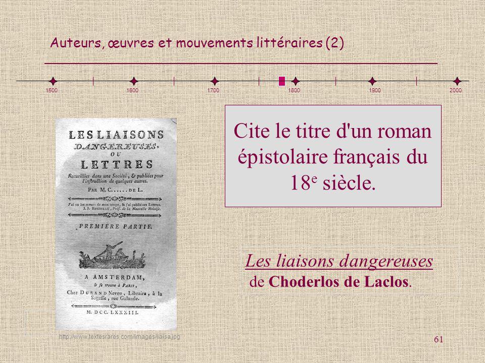 Auteurs, œuvres et mouvements littéraires (2) 61 Cite le titre d'un roman épistolaire français du 18 e siècle. Les liaisons dangereuses de Choderlos d