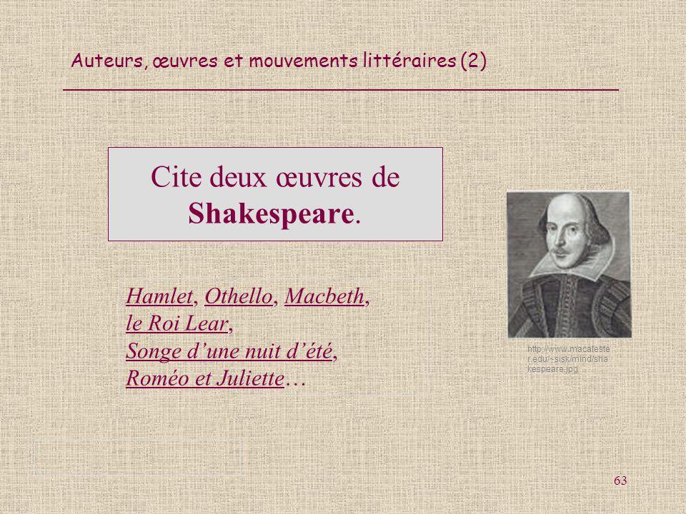 Auteurs, œuvres et mouvements littéraires (2) 63 Cite deux œuvres de Shakespeare. Hamlet, Othello, Macbeth, le Roi Lear, Songe dune nuit dété, Roméo e
