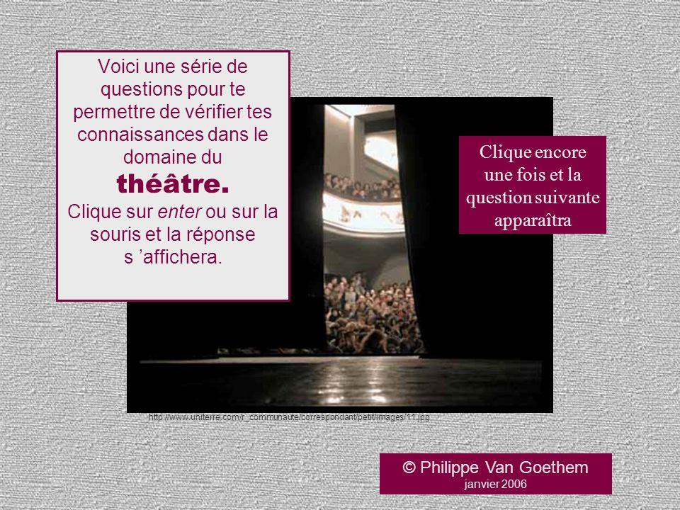 © Philippe Van Goethem janvier 2006 Voici une série de questions pour te permettre de vérifier tes connaissances dans le domaine du théâtre. Clique su
