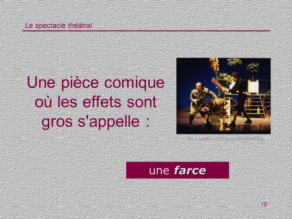 Le spectacle théâtral 10 Une pièce comique où les effets sont gros s'appelle : farce une farce http://membres.lycos.fr/petitmousse/Med01.jpg