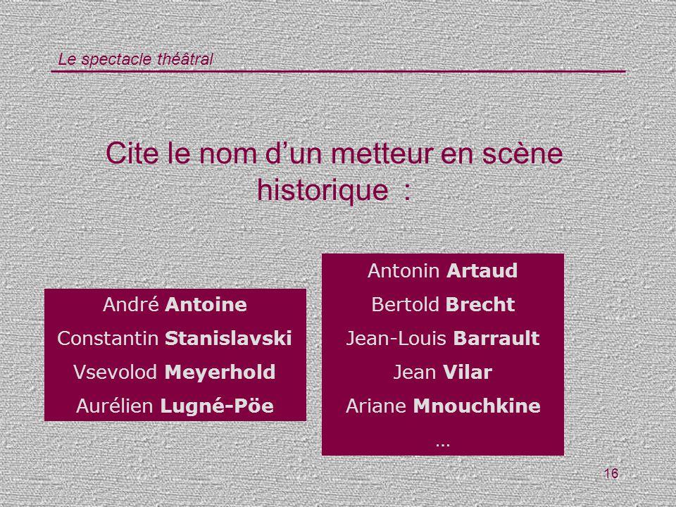 Le spectacle théâtral 16 Cite le nom dun metteur en scène historique : Antonin Artaud Bertold Brecht Jean-Louis Barrault Jean Vilar Ariane Mnouchkine