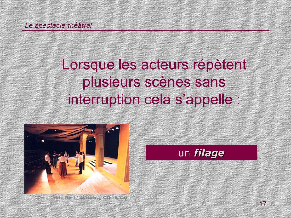 Le spectacle théâtral 17 Lorsque les acteurs répètent plusieurs scènes sans interruption cela sappelle : filage un filage http://www.mariobucciarelli.