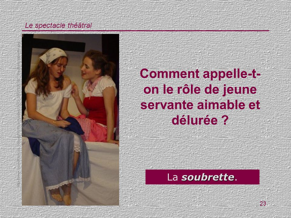 Le spectacle théâtral 23 Comment appelle-t- on le rôle de jeune servante aimable et délurée ? soubrette La soubrette. http://www.lyceefrancais.edu.sg/