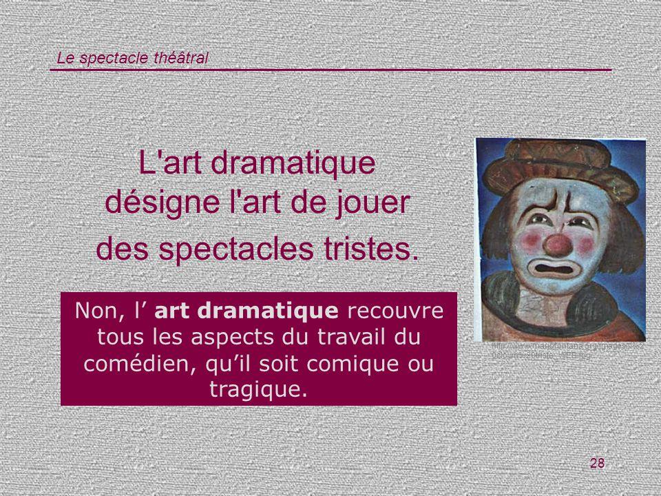 Le spectacle théâtral 28 L'art dramatique désigne l'art de jouer des spectacles tristes. Vrai / Faux ? Non, l art dramatique recouvre tous les aspects