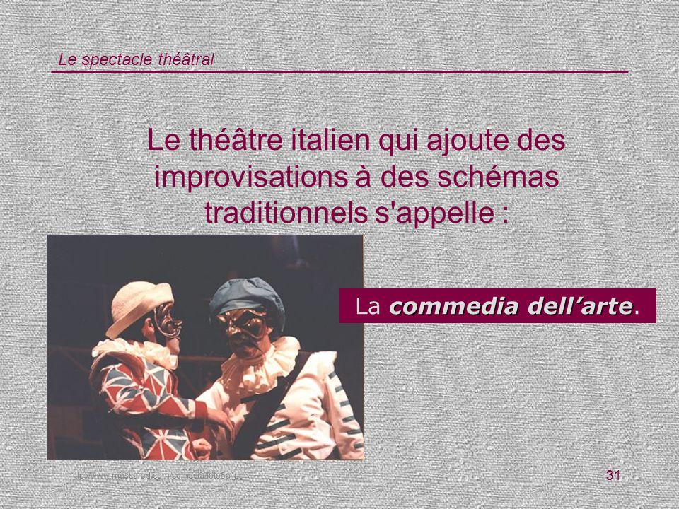 Le spectacle théâtral 31 Le théâtre italien qui ajoute des improvisations à des schémas traditionnels s'appelle : http://www.mascared.com/comedia/foto