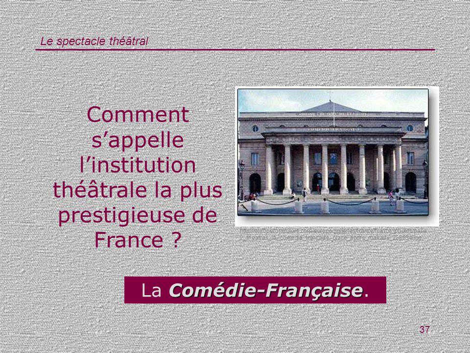 Le spectacle théâtral 37 Comment sappelle linstitution théâtrale la plus prestigieuse de France ? Comédie-Française La Comédie-Française. http://europ