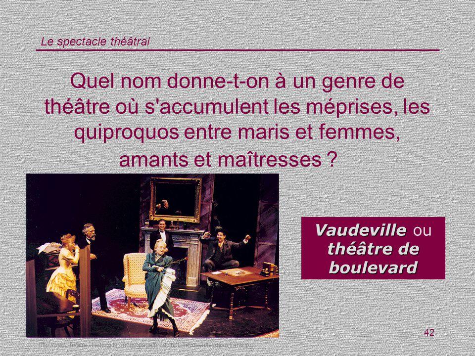 Le spectacle théâtral 42 Quel nom donne-t-on à un genre de théâtre où s'accumulent les méprises, les quiproquos entre maris et femmes, amants et maîtr