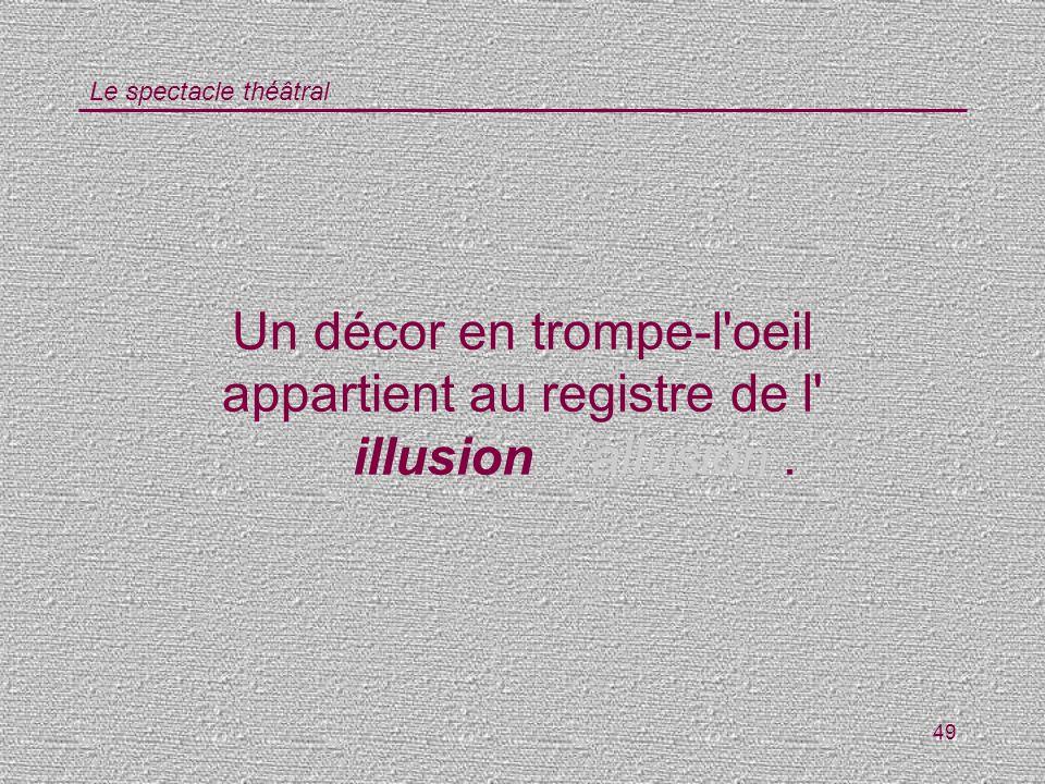 Le spectacle théâtral 49 Un décor en trompe-l'oeil appartient au registre de l' illusion/ allusion.