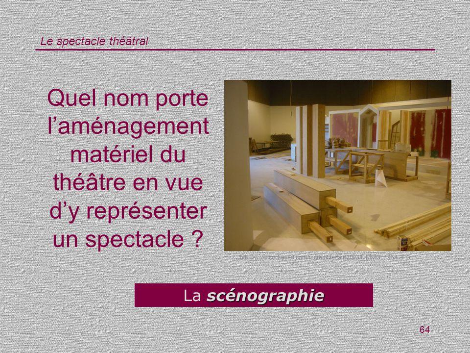Le spectacle théâtral 64 Quel nom porte laménagement matériel du théâtre en vue dy représenter un spectacle ? scénographie La scénographie http://www.