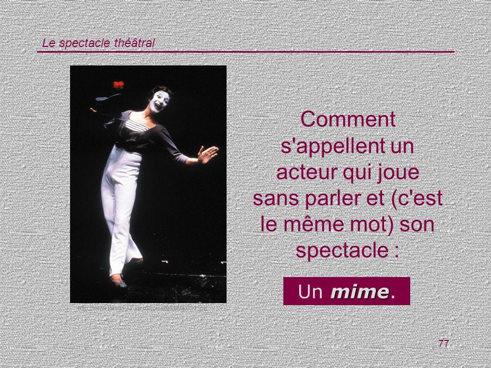 Le spectacle théâtral 77 Comment s'appellent un acteur qui joue sans parler et (c'est le même mot) son spectacle : mime Un mime. http://www.llesd.k12.