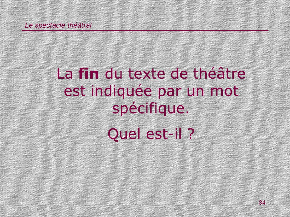 Le spectacle théâtral 84 La fin du texte de théâtre est indiquée par un mot spécifique. Quel est-il ?