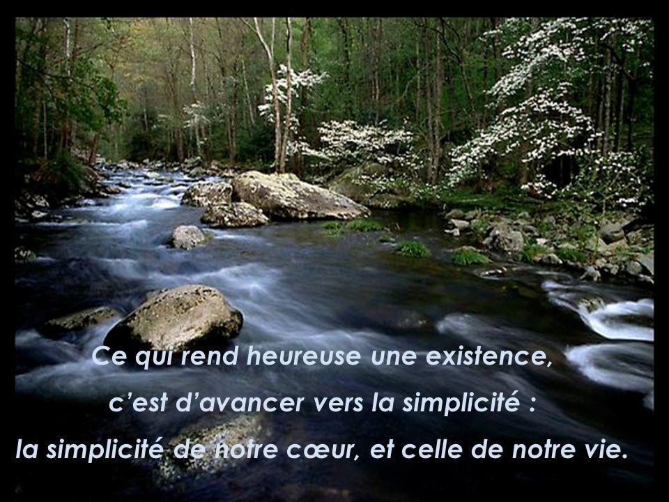 Ce qui rend heureuse une existence, cest davancer vers la simplicité : la simplicité de notre cœur, et celle de notre vie.