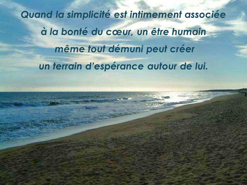Quand la simplicité est intimement associée à la bonté du cœur, un être humain même tout démuni peut créer un terrain despérance autour de lui.