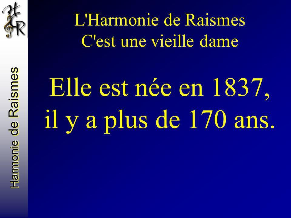 L'Harmonie de Raismes C'est une vieille dame Elle est née en 1837, il y a plus de 170 ans.
