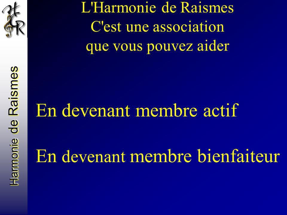 L'Harmonie de Raismes C'est une association que vous pouvez aider En devenant membre actif En devenant membre bienfaiteur