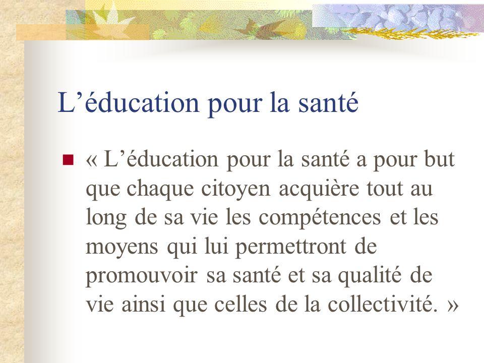 Léducation pour la santé « Léducation pour la santé a pour but que chaque citoyen acquière tout au long de sa vie les compétences et les moyens qui lui permettront de promouvoir sa santé et sa qualité de vie ainsi que celles de la collectivité.