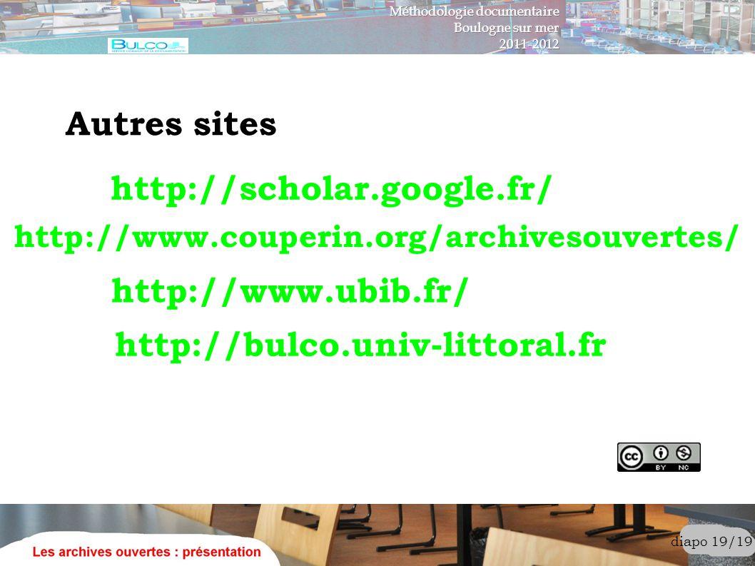 diapo 19/19 Autres sites http://www.couperin.org/archivesouvertes/ http://bulco.univ-littoral.fr http://www.ubib.fr/ http://scholar.google.fr/