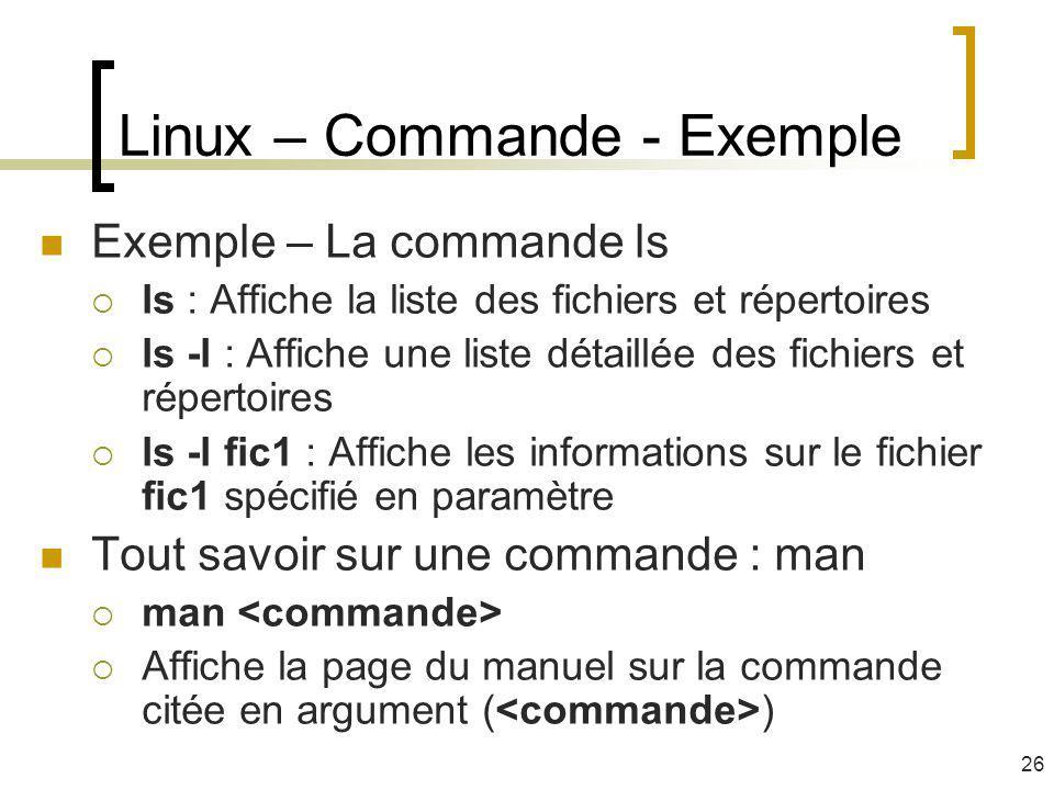 Linux – Commande - Exemple Exemple – La commande ls ls : Affiche la liste des fichiers et répertoires ls -l : Affiche une liste détaillée des fichiers