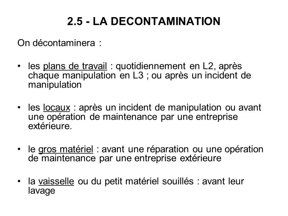 2.5 - LA DECONTAMINATION On décontaminera : les plans de travail : quotidiennement en L2, après chaque manipulation en L3 ; ou après un incident de ma