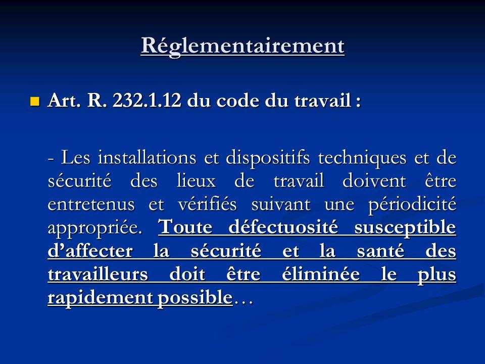 Réglementairement Art. R. 232.1.12 du code du travail : Art. R. 232.1.12 du code du travail : - Les installations et dispositifs techniques et de sécu