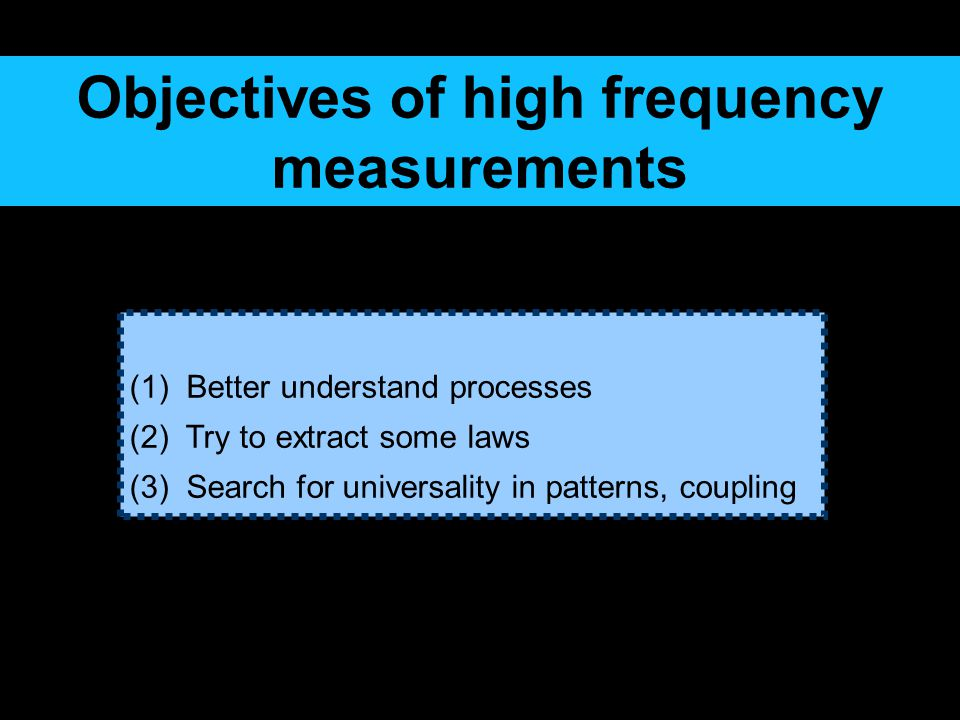 (1) Better understand processes (2) Try to extract some laws (3) Search for universality in patterns, coupling Objectives of high frequency measurements