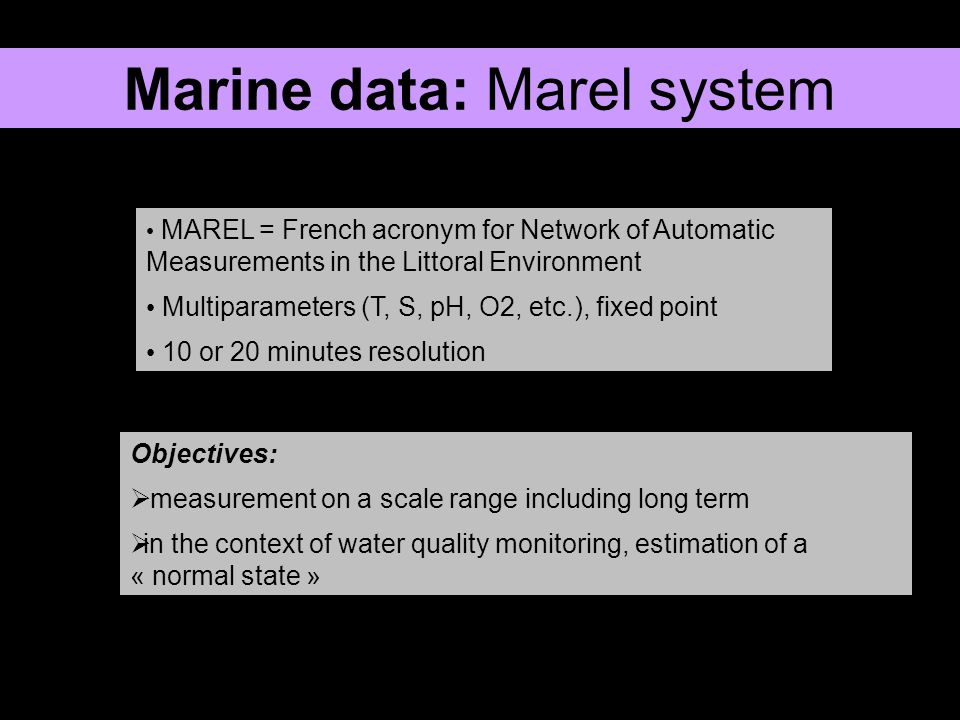 routine maintenance occasional failures many gaps of variable duration Objectives: find adequate analysis methods adapted for a wide range of scales and large data bases that can work for data possessing many gaps Marine data: Marel system