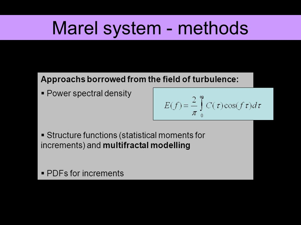 Approachs borrowed from the field of turbulence: Power spectral density Structure functions (statistical moments for increments) and multifractal modelling PDFs for increments Marel system - methods