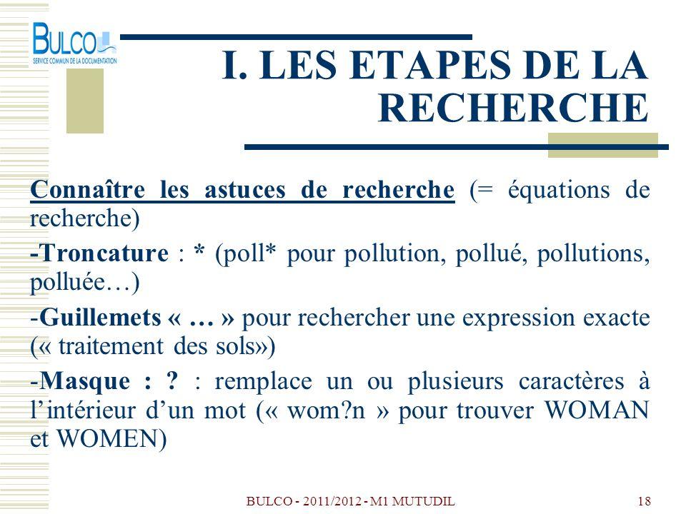 BULCO - 2011/2012 - M1 MUTUDIL18 I. LES ETAPES DE LA RECHERCHE Connaître les astuces de recherche (= équations de recherche) -Troncature : * (poll* po