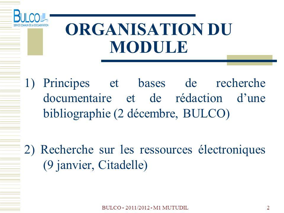 BULCO - 2011/2012 - M1 MUTUDIL2 ORGANISATION DU MODULE 1)Principes et bases de recherche documentaire et de rédaction dune bibliographie (2 décembre, BULCO) 2) Recherche sur les ressources électroniques (9 janvier, Citadelle)