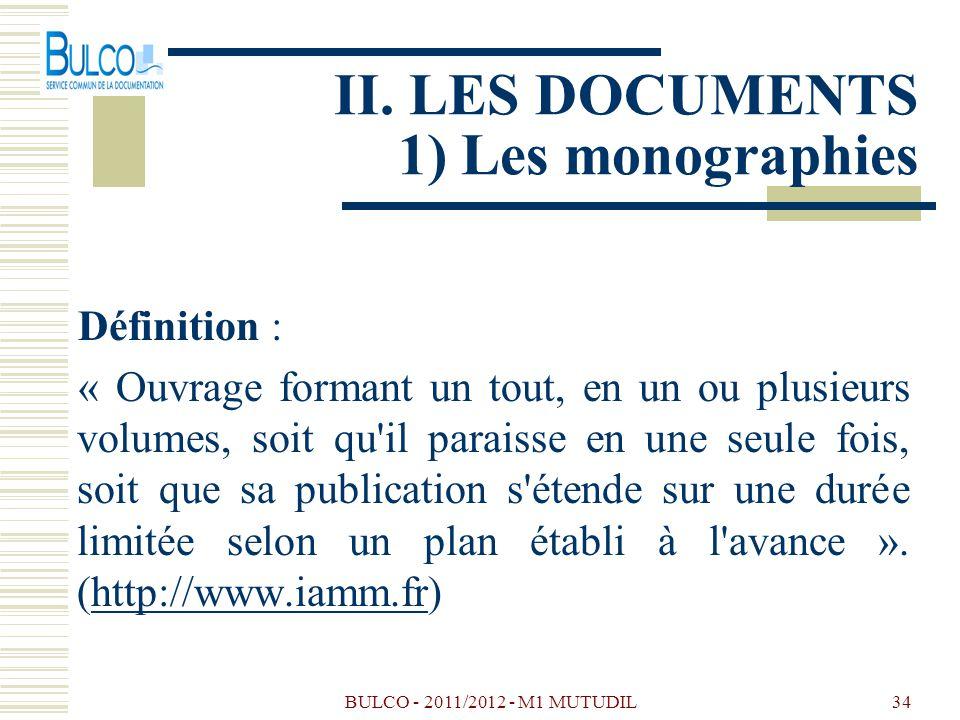 BULCO - 2011/2012 - M1 MUTUDIL34 II. LES DOCUMENTS 1) Les monographies Définition : « Ouvrage formant un tout, en un ou plusieurs volumes, soit qu'il