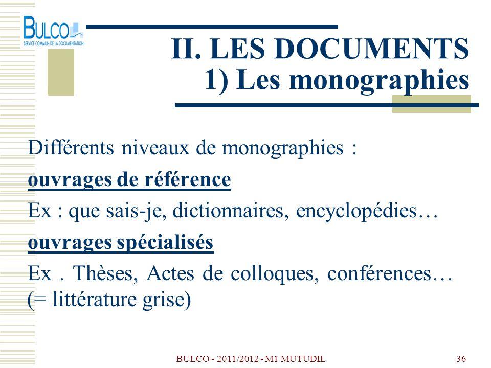 BULCO - 2011/2012 - M1 MUTUDIL36 II. LES DOCUMENTS 1) Les monographies Différents niveaux de monographies : ouvrages de référence Ex : que sais-je, di